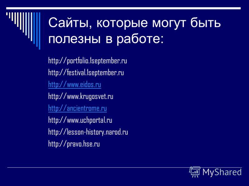 Сайты, которые могут быть полезны в работе: http://portfolio.1september.ru http://festival.1september.ru http://www.eidos.ru http://www.krugosvet.ru http://ancientrome.ru http://www.uchportal.ru http://lesson-history.narod.ru http://pravo.hse.ru