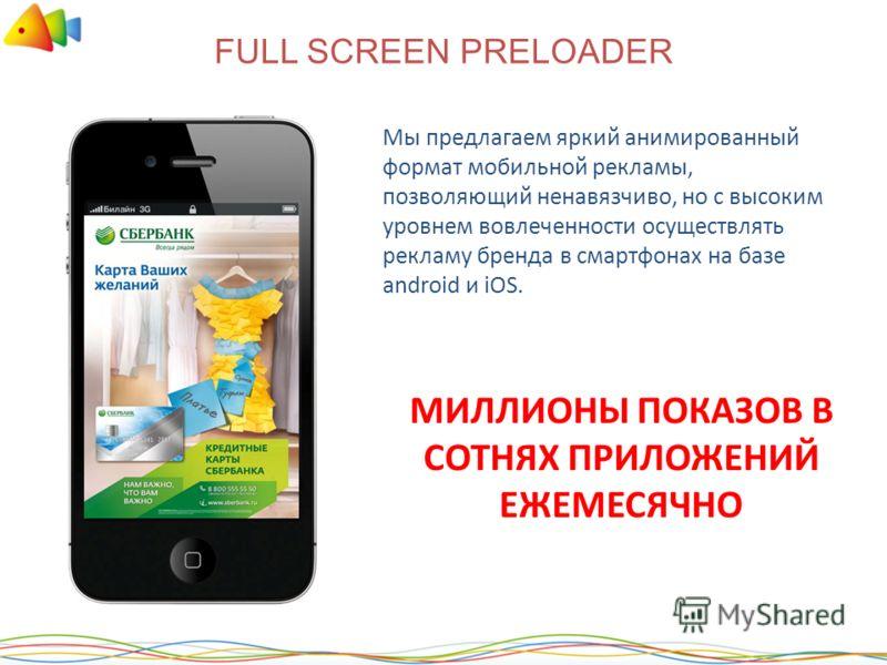 FULL SCREEN PRELOADER Мы предлагаем яркий анимированный формат мобильной рекламы, позволяющий ненавязчиво, но с высоким уровнем вовлеченности осуществлять рекламу бренда в смартфонах на базе android и iOS. МИЛЛИОНЫ ПОКАЗОВ В СОТНЯХ ПРИЛОЖЕНИЙ ЕЖЕМЕСЯ