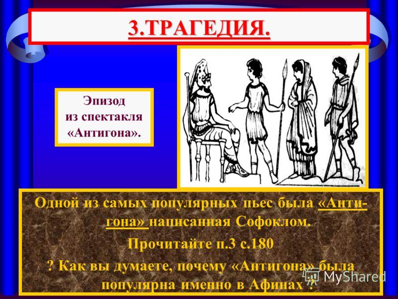 Одной из самых популярных пьес была «Анти- гона» написанная Софоклом. Прочитайте п.3 с.180 ? Как вы думаете, почему «Антигона» была популярна именно в Афинах ? 3.ТРАГЕДИЯ. Эпизод из спектакля «Антигона».