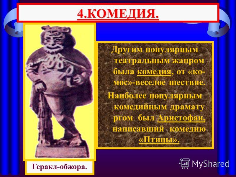 Другим популярным театральным жанром была комедия, от «ко- мос»-веселое шествие. Наиболее популярным комедийным драмату ргом был Аристофан, написавший комедию «Птицы». 4.КОМЕДИЯ. Геракл-обжора.