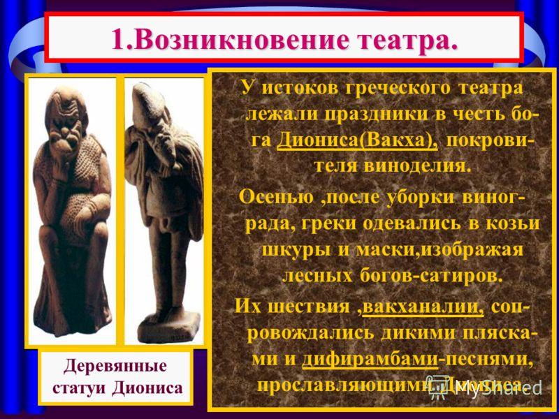 У истоков греческого театра лежали праздники в честь бо- га Диониса(Вакха), покрови- теля виноделия. Осенью,после уборки виног- рада, греки одевались в козьи шкуры и маски,изображая лесных богов-сатиров. Их шествия,вакханалии, соп- ровождались дикими
