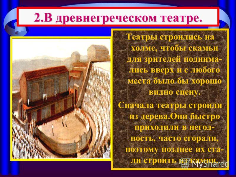 Театры строились на холме, чтобы скамьи для зрителей поднима- лись вверх и с любого места было бы хорошо видно сцену. Сначала театры строили из дерева.Они быстро приходили в негод- ность, часто сгорали, поэтому позднее их ста- ли строить из камня. 2.