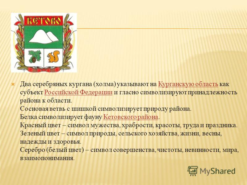 Два серебряных кургана (холма) указывают на Курганскую область как субъект Российской Федерации и гласно символизируют принадлежность района к области. Сосновая ветвь с шишкой символизирует природу района. Белка символизирует фауну Кетовского района.