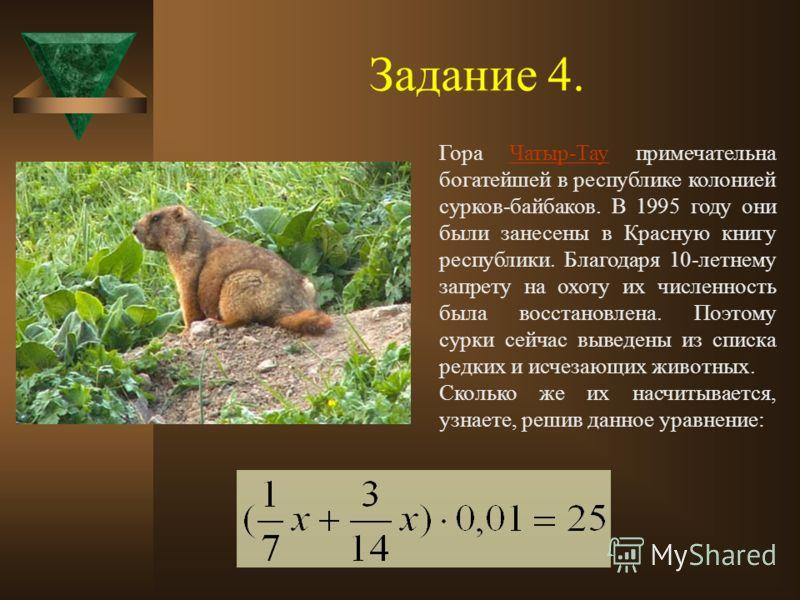 Задание 4. Гора Чатыр-Тау примечательна богатейшей в республике колонией сурков-байбаков. В 1995 году они были занесены в Красную книгу республики. Благодаря 10-летнему запрету на охоту их численность была восстановлена. Поэтому сурки сейчас выведены
