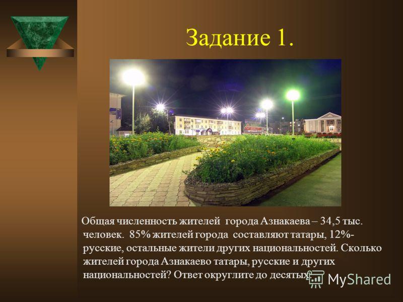 Задание 1. Общая численность жителей города Азнакаева – 34,5 тыс. человек. 85% жителей города составляют татары, 12%- русские, остальные жители других национальностей. Сколько жителей города Азнакаево татары, русские и других национальностей? Ответ о