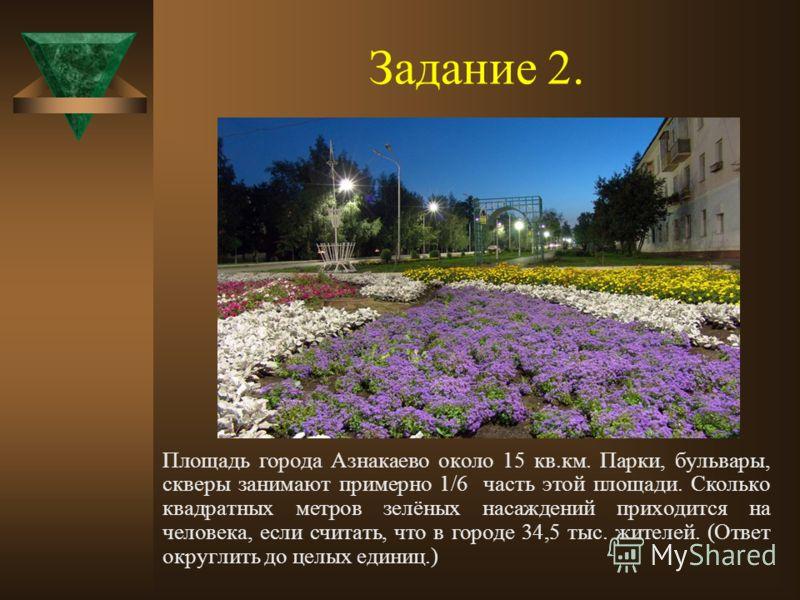 Задание 2. Площадь города Азнакаево около 15 кв.км. Парки, бульвары, скверы занимают примерно 1/6 часть этой площади. Сколько квадратных метров зелёных насаждений приходится на человека, если считать, что в городе 34,5 тыс. жителей. (Ответ округлить