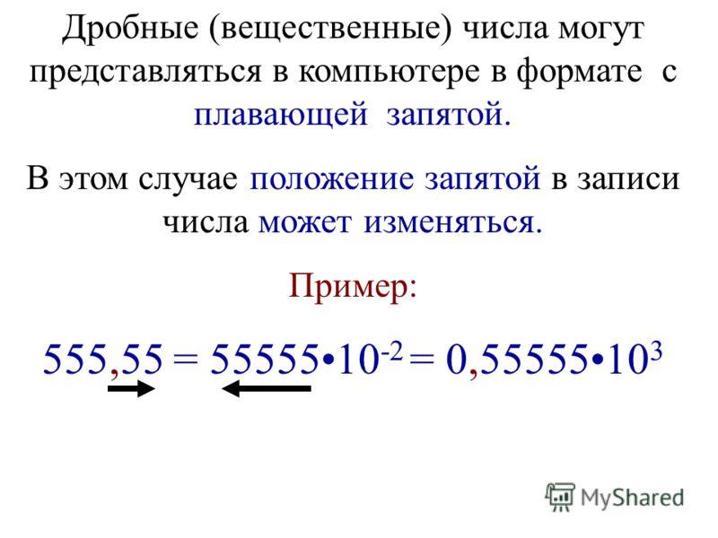 Дробные (вещественные) числа могут представляться в компьютере в формате с плавающей запятой. В этом случае положение запятой в записи числа может изменяться. Пример: 555,55 = 5555510 -2 = 0,5555510 3