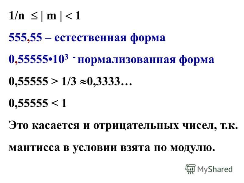 555,55 – естественная форма 0,5555510 3 - нормализованная форма 0,55555 > 1/3 0,3333… 0,55555 < 1 Это касается и отрицательных чисел, т.к. мантисса в условии взята по модулю.