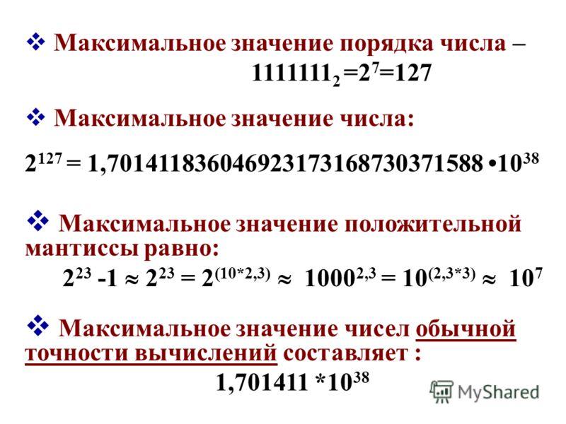 Максимальное значение порядка числа – 1111111 2 =2 7 =127 Максимальное значение числа: 2 127 = 1,701411836046923173168730371588 10 38 Максимальное значение положительной мантиссы равно: 2 23 -1 2 23 = 2 (10*2,3) 1000 2,3 = 10 (2,3*3) 10 7 Максимально