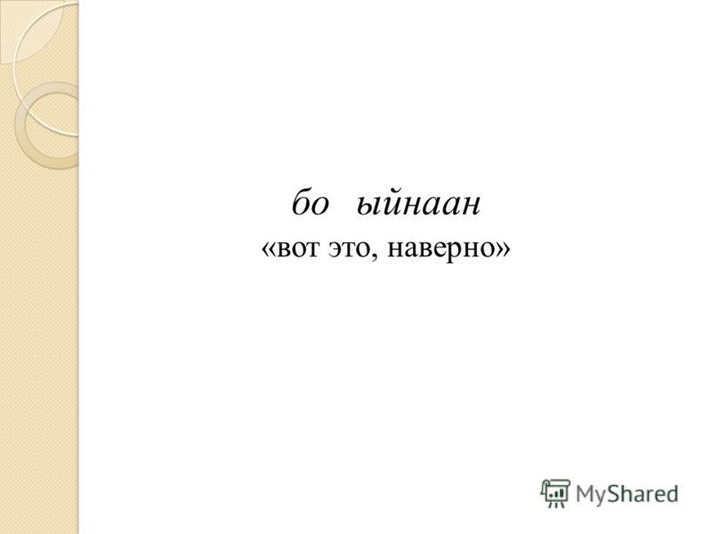 боыйнаан «вот это, наверно»