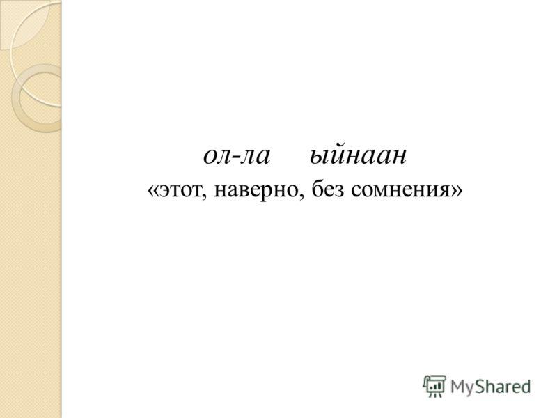 ол-лаыйнаан «этот, наверно, без сомнения»