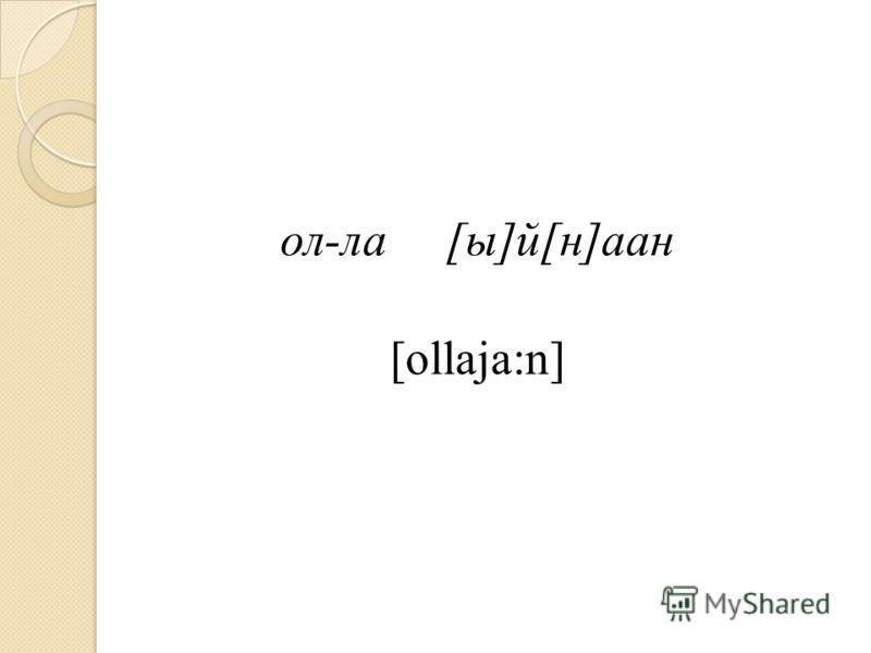 ол-ла[ы]й[н]аан [ollaja:n]