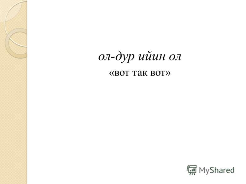 ол-дур ийин ол «вот так вот»