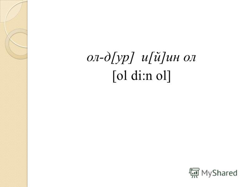 ол-д[ур] и[й]ин ол [ol di:n ol]