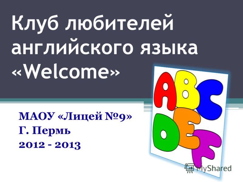 Клуб любителей английского языка «Welcome» МАОУ «Лицей 9» Г. Пермь 2012 - 2013