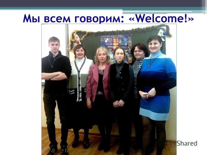 Мы всем говорим: «Welcome!»