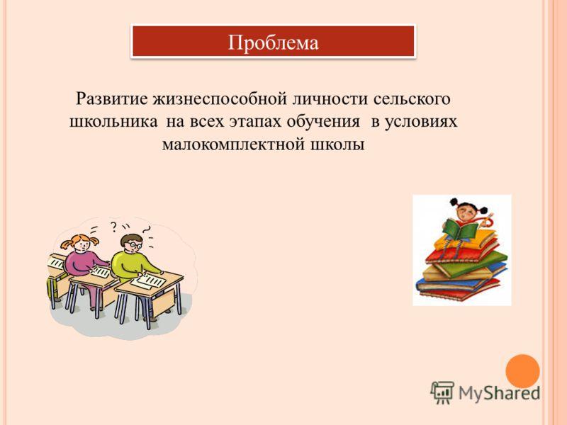 Проблема Развитие жизнеспособной личности сельского школьника на всех этапах обучения в условиях малокомплектной школы