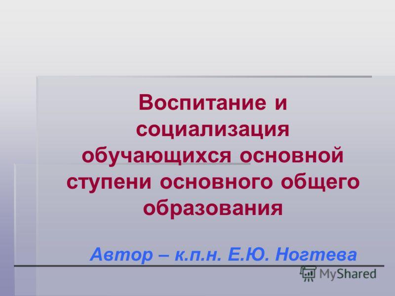 Воспитание и социализация обучающихся основной ступени основного общего образования Автор – к.п.н. Е.Ю. Ногтева