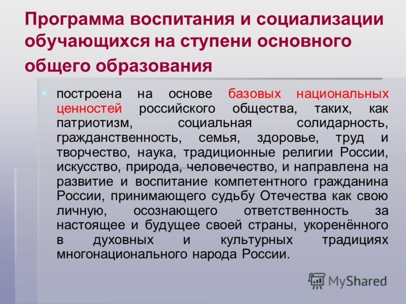 Программа воспитания и социализации обучающихся на ступени основного общего образования построена на основе базовых национальных ценностей российского общества, таких, как патриотизм, социальная солидарность, гражданственность, семья, здоровье, труд
