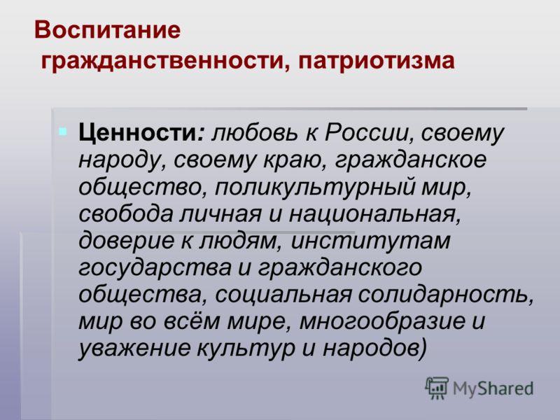 Воспитание гражданственности, патриотизма Ценности: любовь к России, своему народу, своему краю, гражданское общество, поликультурный мир, свобода личная и национальная, доверие к людям, институтам государства и гражданского общества, социальная соли