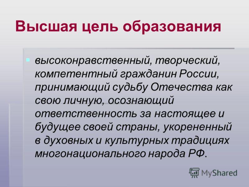 Высшая цель образования высоконравственный, творческий, компетентный гражданин России, принимающий судьбу Отечества как свою личную, осознающий ответственность за настоящее и будущее своей страны, укорененный в духовных и культурных традициях многона