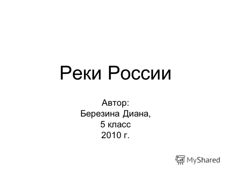 Реки России Автор: Березина Диана, 5 класс 2010 г.