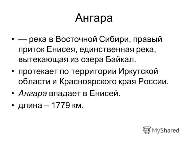 Ангара река в Восточной Сибири, правый приток Енисея, единственная река, вытекающая из озера Байкал. протекает по территории Иркутской области и Красноярского края России. Ангара впадает в Енисей. длина – 1779 км.