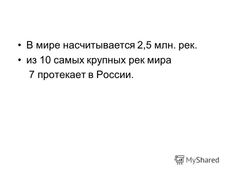 В мире насчитывается 2,5 млн. рек. из 10 самых крупных рек мира 7 протекает в России.