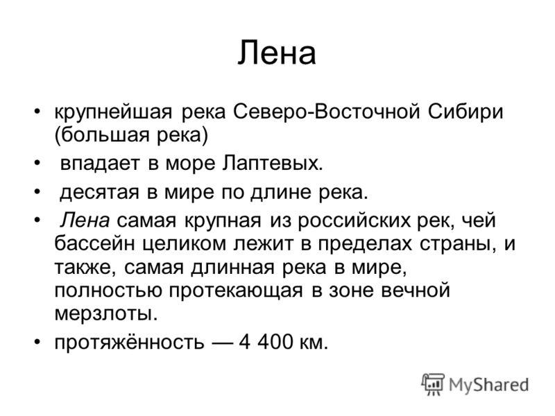 Лена крупнейшая река Северо-Восточной Сибири (большая река) впадает в море Лаптевых. десятая в мире по длине река. Лена самая крупная из российских рек, чей бассейн целиком лежит в пределах страны, и также, самая длинная река в мире, полностью протек