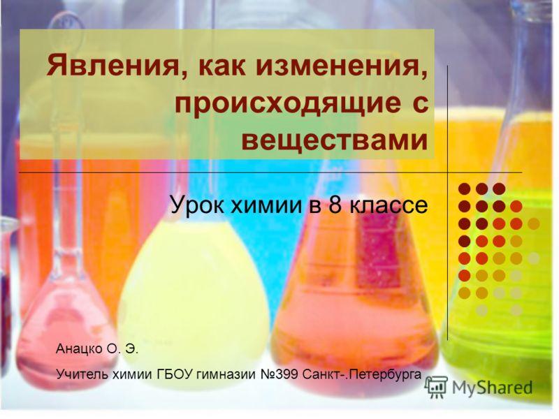 Явления, как изменения, происходящие с веществами Урок химии в 8 классе Анацко О. Э. Учитель химии ГБОУ гимназии 399 Санкт-.Петербурга