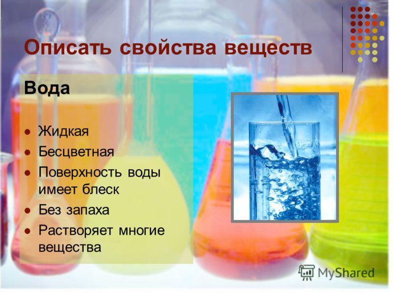 Описать свойства веществ Вода Жидкая Бесцветная Поверхность воды имеет блеск Без запаха Растворяет многие вещества