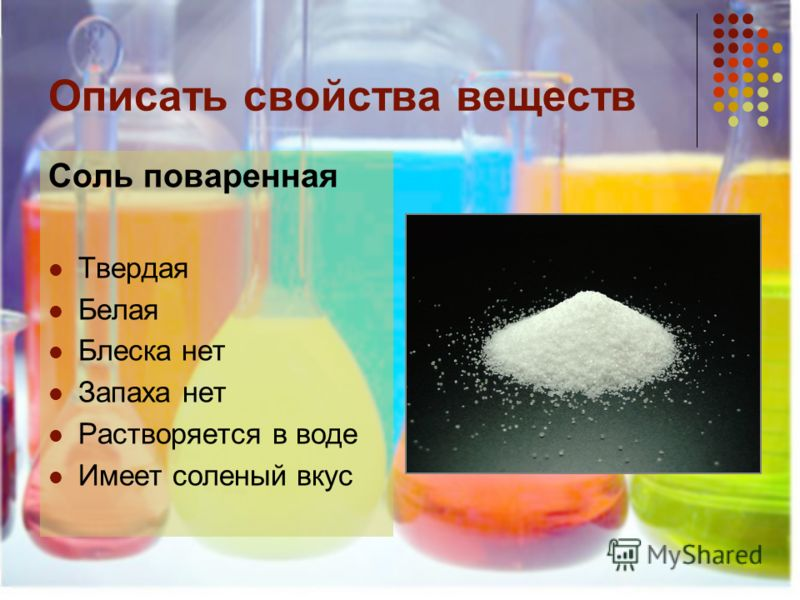 Описать свойства веществ Соль поваренная Твердая Белая Блеска нет Запаха нет Растворяется в воде Имеет соленый вкус