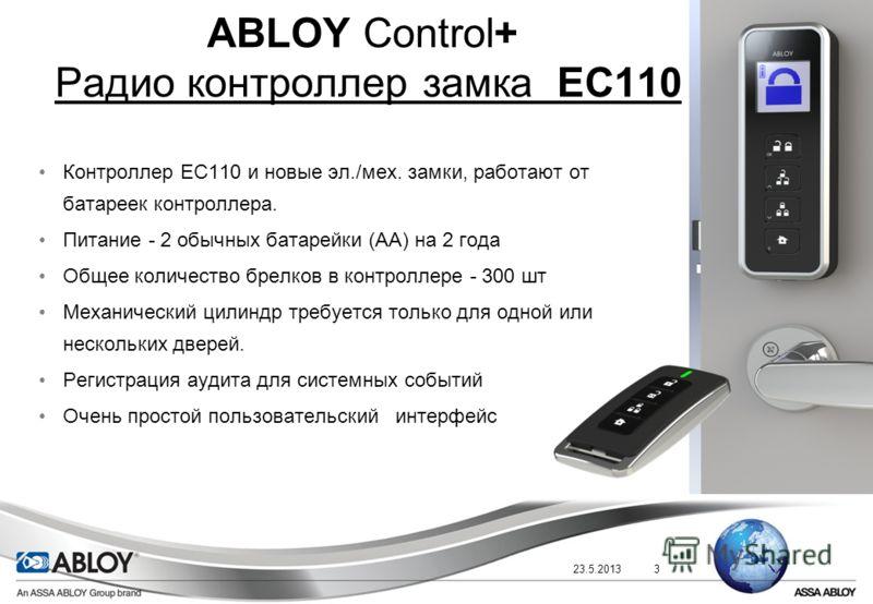23.5.20133 ABLOY Control+ Радио контроллер замка EC110 Контроллер EC110 и новые эл./мех. замки, работают от батареек контроллера. Питание - 2 обычных батарейки (AA) на 2 года Общее количество брелков в контроллере - 300 шт Механический цилиндр требуе