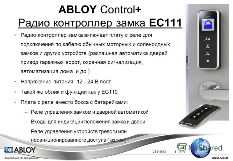 23.5.20134 ABLOY Control+ Радио контроллер замка EC111 Радио контроллер замка включает плату с реле для подключения по кабелю обычных моторных и соленоидных замков и других устройств (распашная автоматика дверей, привод гаражных ворот, охранная сигна