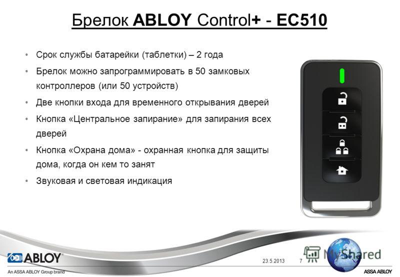 23.5.20137 Брелок ABLOY Control+ - EC510 Срок службы батарейки (таблетки) – 2 года Брелок можно запрограммировать в 50 замковых контроллеров (или 50 устройств) Две кнопки входа для временного открывания дверей Кнопка «Центральное запирание» для запир