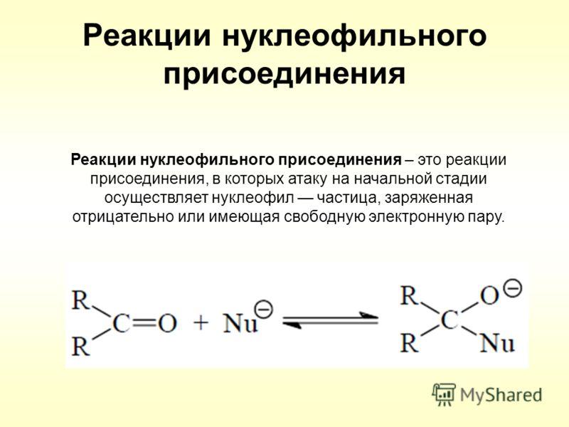Реакции нуклеофильного присоединения Реакции нуклеофильного присоединения – это реакции присоединения, в которых атаку на начальной стадии осуществляет нуклеофил частица, заряженная отрицательно или имеющая свободную электронную пару.