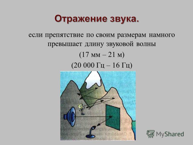 если препятствие по своим размерам намного превышает длину звуковой волны (17 мм – 21 м ) (20 000 Гц – 16 Гц )