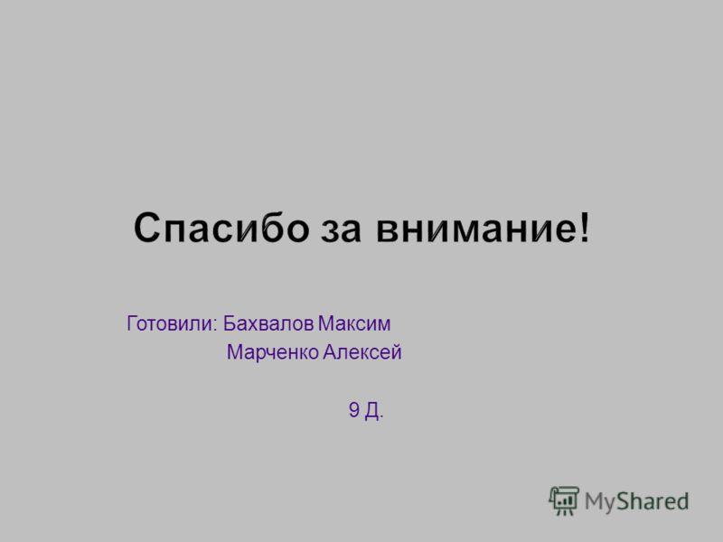 Готовили: Бахвалов Максим Марченко Алексей 9 Д.