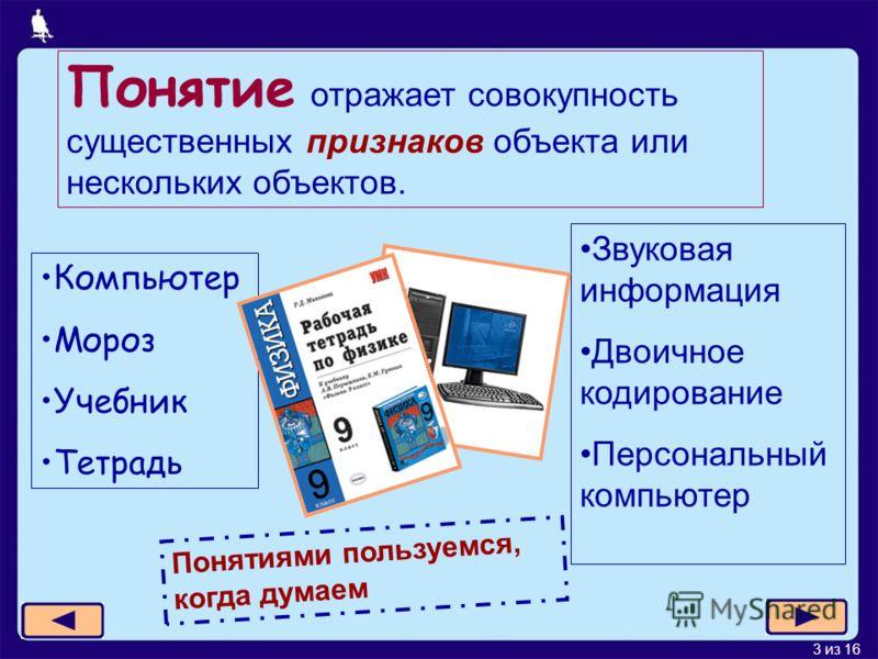 3 из 16 Понятие отражает совокупность существенных признаков объекта или нескольких объектов. Компьютер Мороз Учебник Тетрадь Звуковая информация Двоичное кодирование Персональный компьютер Понятиями пользуемся, когда думаем