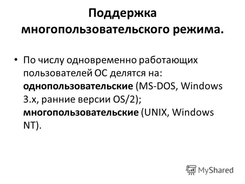 Поддержка многопользовательского режима. По числу одновременно работающих пользователей ОС делятся на: однопользовательские (MS-DOS, Windows 3.x, ранние версии OS/2); многопользовательские (UNIX, Windows NT).