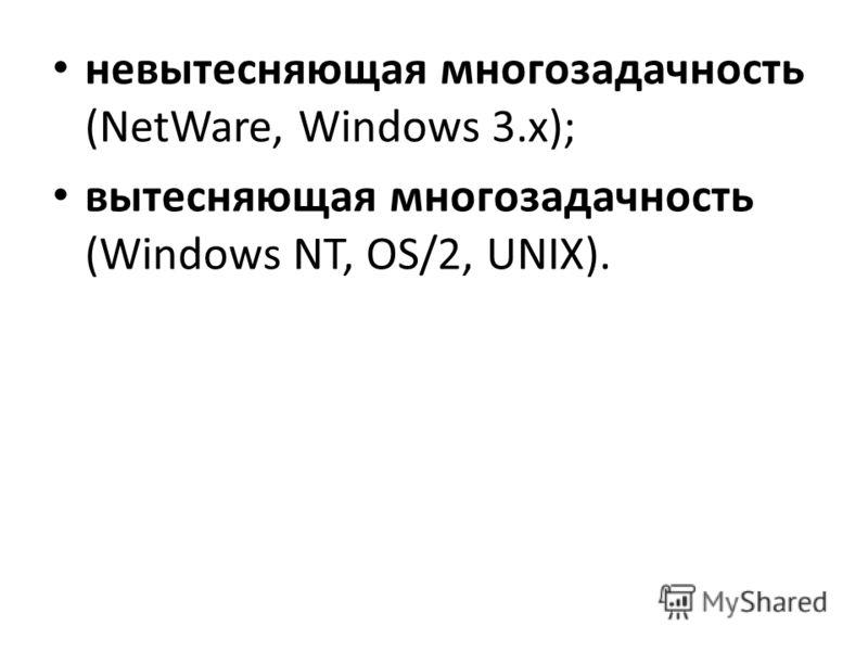 невытесняющая многозадачность (NetWare, Windows 3.x); вытесняющая многозадачность (Windows NT, OS/2, UNIX).