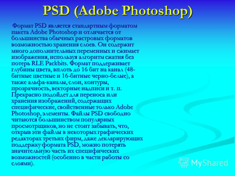 PSD (Adobe Photoshop) Формат PSD является стандартным форматом пакета Adobe Photoshop и отличается от большинства обычных растровых форматов возможностью хранения слоев. Он содержит много дополнительных переменных и сжимает изображения, используя алг