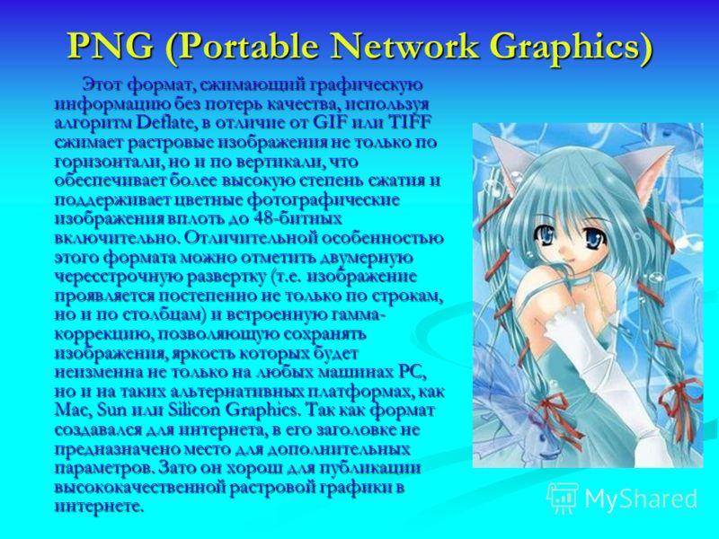 PNG (Portable Network Graphics) Этот формат, сжимающий графическую информацию без потерь качества, используя алгоритм Deflate, в отличие от GIF или TIFF сжимает растровые изображения не только по горизонтали, но и по вертикали, что обеспечивает более