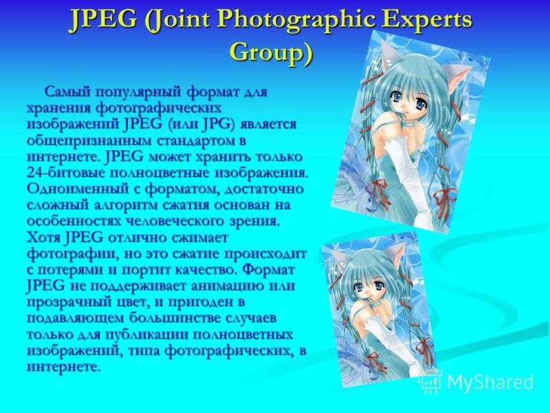 JPEG (Joint Photographic Experts Group) Самый популярный формат для хранения фотографических изображений JPEG (или JPG) является общепризнанным стандартом в интернете. JPEG может хранить только 24-битовые полноцветные изображения. Одноименный с форма