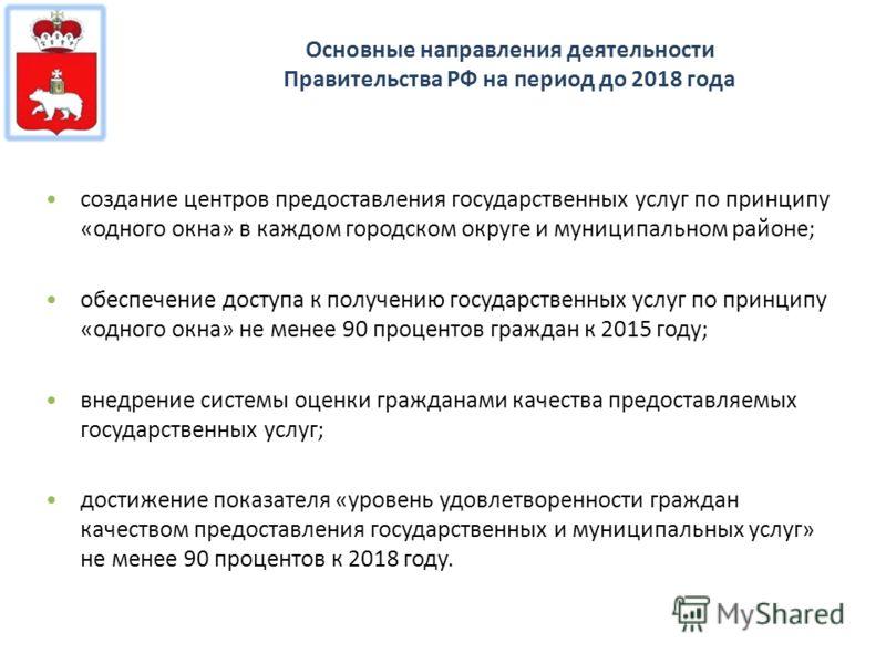 Основные направления деятельности Правительства РФ на период до 2018 года создание центров предоставления государственных услуг по принципу «одного окна» в каждом городском округе и муниципальном районе; обеспечение доступа к получению государственны