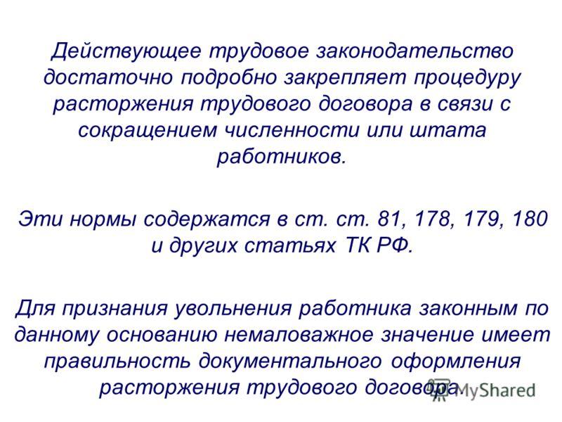 Действующее трудовое законодательство достаточно подробно закрепляет процедуру расторжения трудового договора в связи с сокращением численности или штата работников. Эти нормы содержатся в ст. ст. 81, 178, 179, 180 и других статьях ТК РФ. Для признан