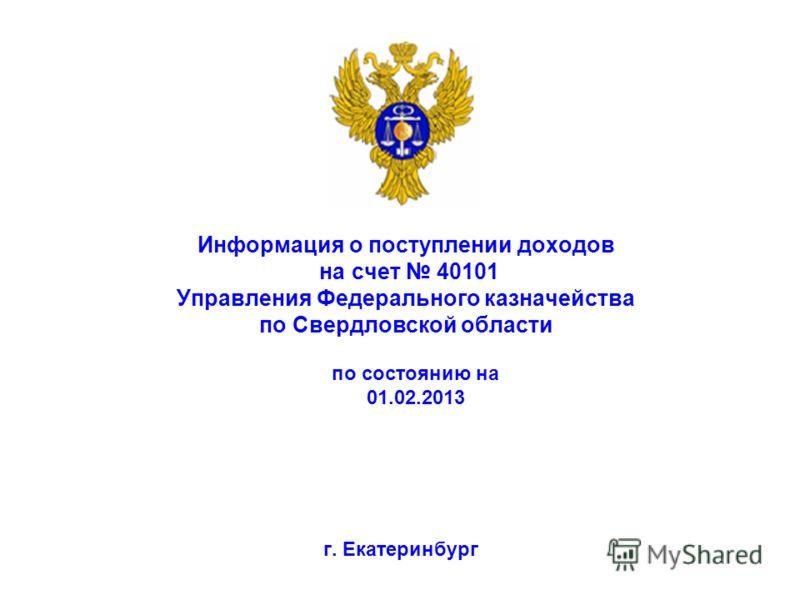 Информация о поступлении доходов на счет 40101 Управления Федерального казначейства по Свердловской области г. Екатеринбург по состоянию на 01.02.2013