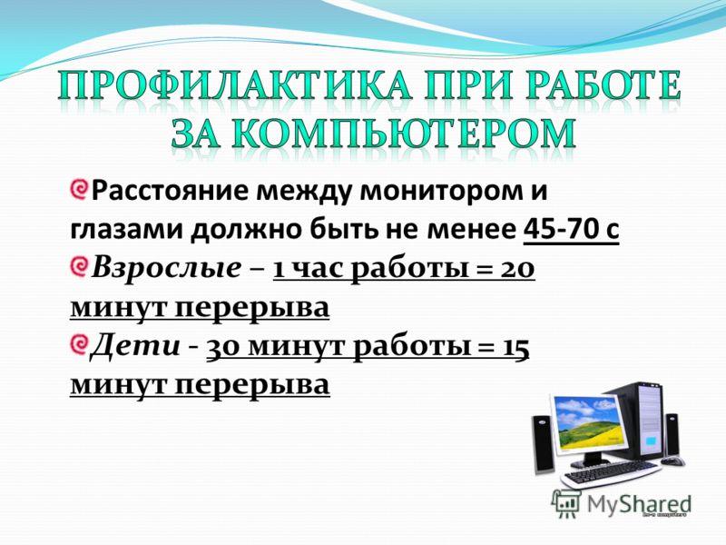 Расстояние между монитором и глазами должно быть не менее 45-70 с Взрослые – 1 час работы = 20 минут перерыва Дети - 30 минут работы = 15 минут перерыва