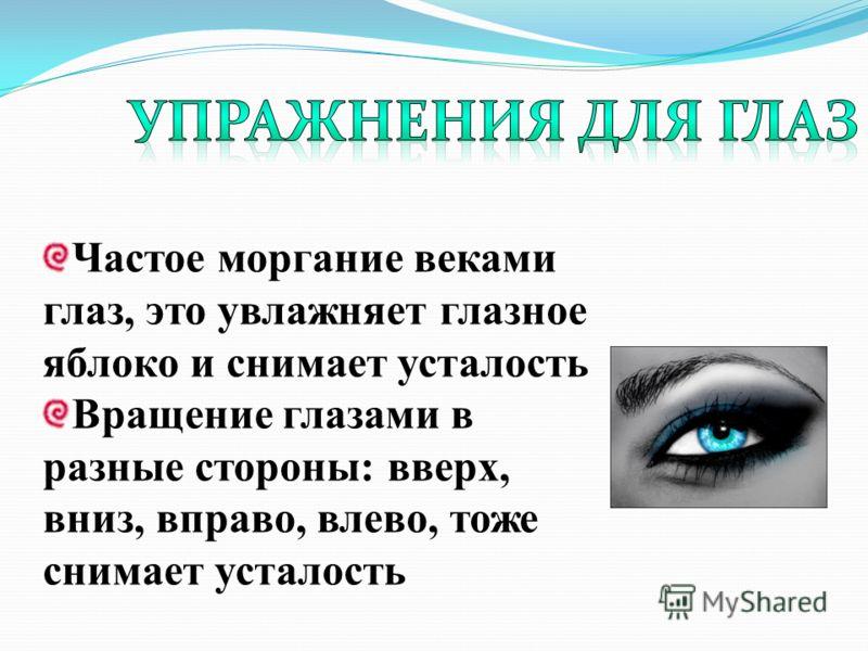 Частое моргание веками глаз, это увлажняет глазное яблоко и снимает усталость Вращение глазами в разные стороны: вверх, вниз, вправо, влево, тоже снимает усталость