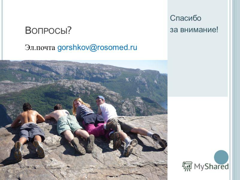 В ОПРОСЫ ? Эл.почта gorshkov@rosomed.ru Спасибо за внимание!